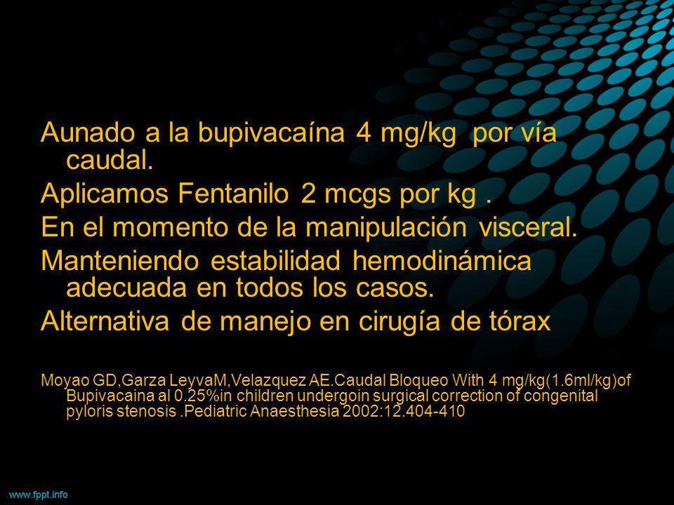 Aunado a la bupivacaína 4 mg/kg por vía caudal. Aplicamos Fentanilo 2 mcgs por kg. En el momento de la manipulación visceral. Manteniendo estabilidad