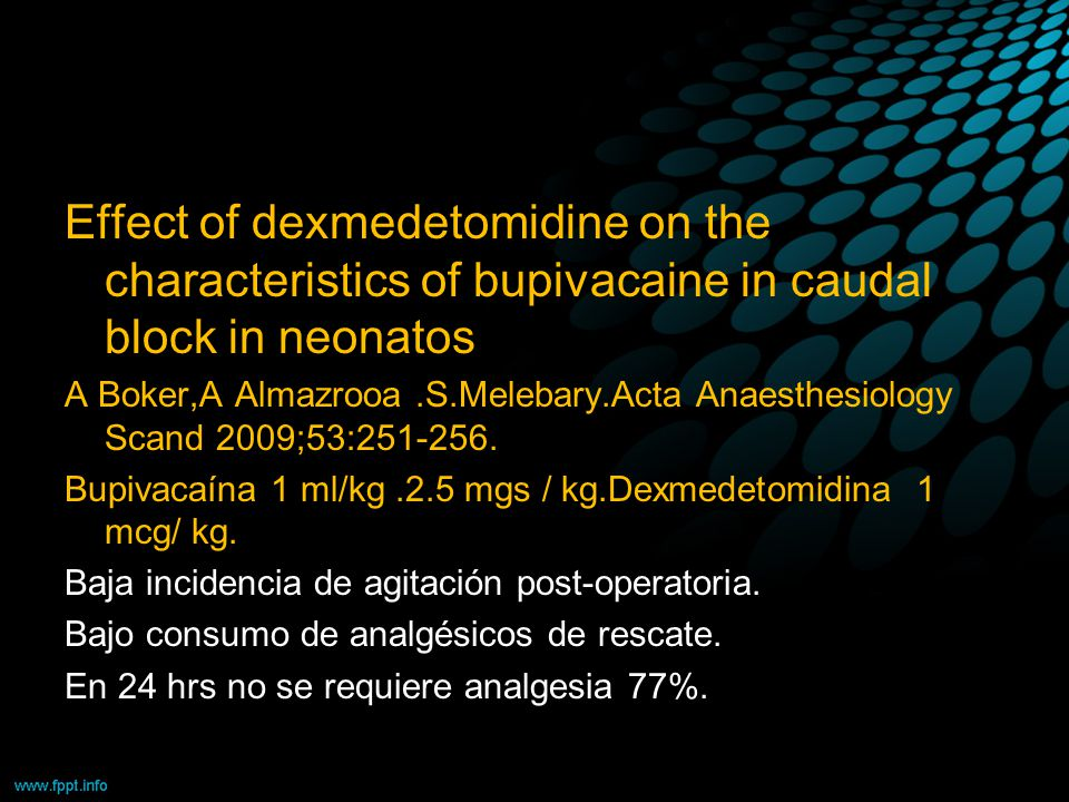 Effect of dexmedetomidine on the characteristics of bupivacaine in caudal block in neonatos A Boker,A Almazrooa.S.Melebary.Acta Anaesthesiology Scand