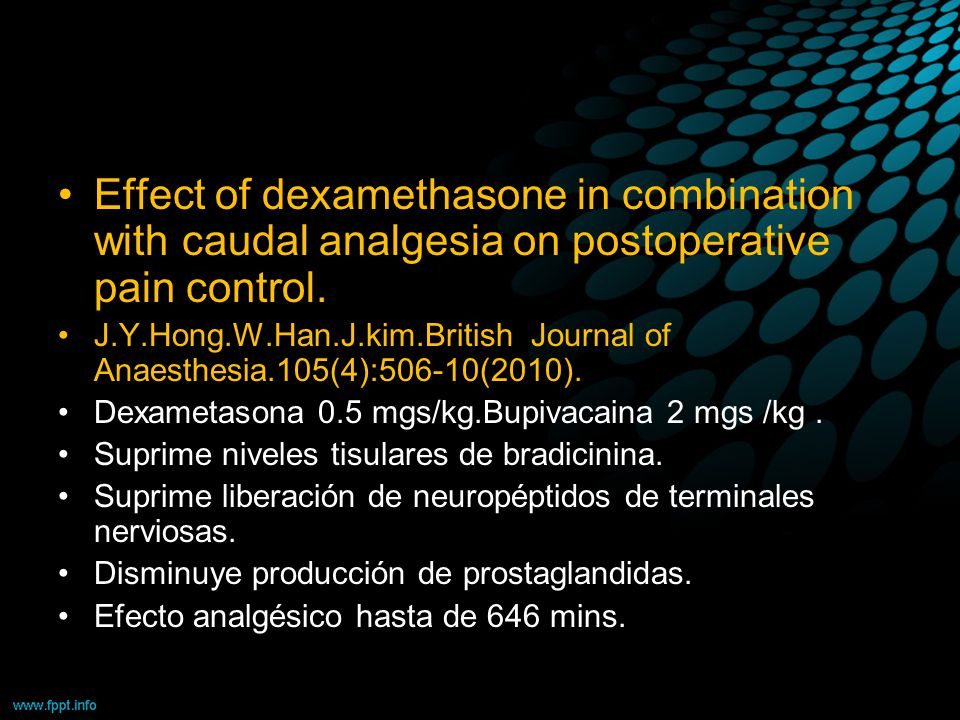 Effect of dexamethasone in combination with caudal analgesia on postoperative pain control. J.Y.Hong.W.Han.J.kim.British Journal of Anaesthesia.105(4)
