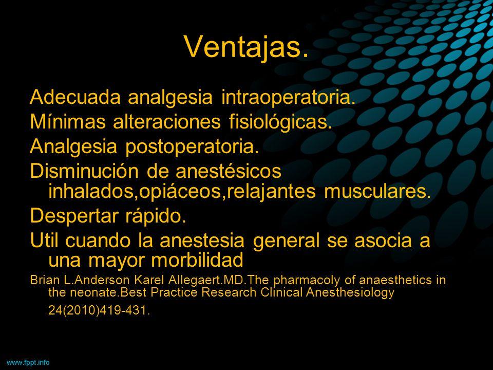 Ventajas. Adecuada analgesia intraoperatoria. Mínimas alteraciones fisiológicas. Analgesia postoperatoria. Disminución de anestésicos inhalados,opiáce