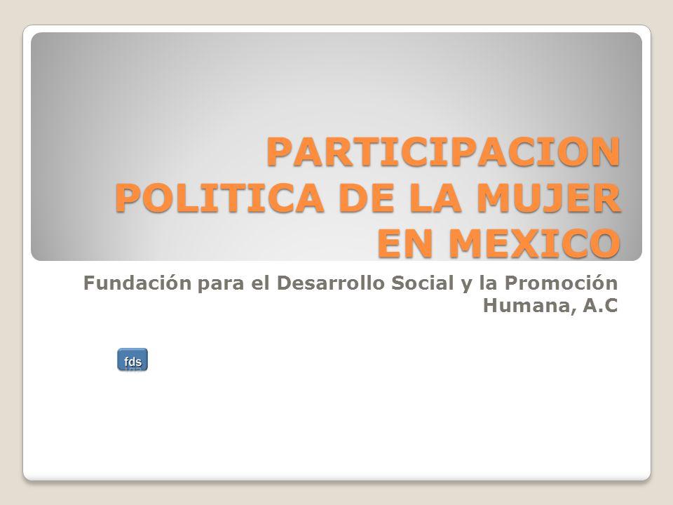 PARTICIPACION POLITICA DE LA MUJER EN MEXICO Fundación para el Desarrollo Social y la Promoción Humana, A.C