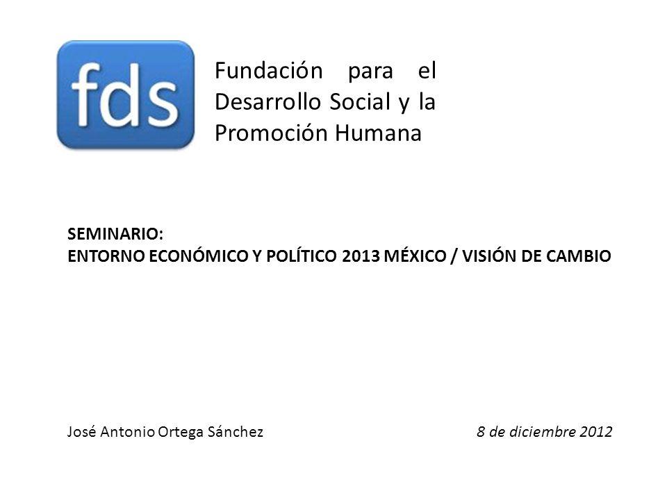 Fundación para el Desarrollo Social y la Promoción Humana José Antonio Ortega Sánchez8 de diciembre 2012 SEMINARIO: ENTORNO ECONÓMICO Y POLÍTICO 2013 MÉXICO / VISIÓN DE CAMBIO