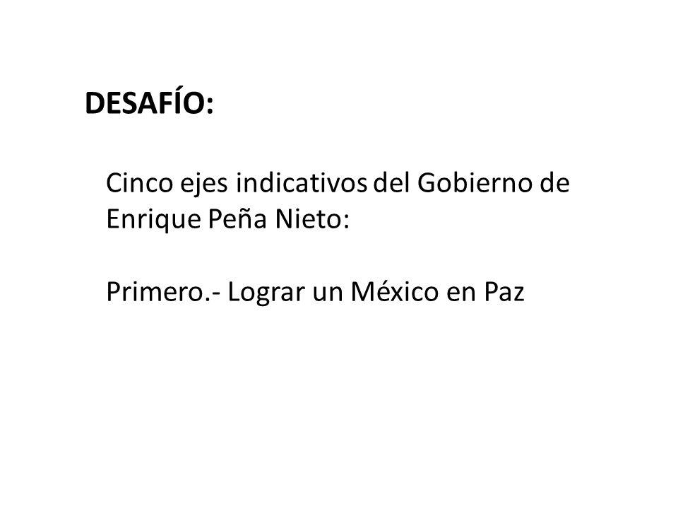 DESAFÍO: Cinco ejes indicativos del Gobierno de Enrique Peña Nieto: Primero.- Lograr un México en Paz