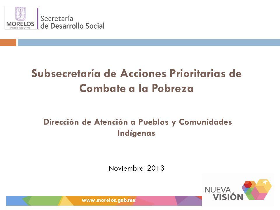Subsecretaría de Acciones Prioritarias de Combate a la Pobreza Dirección de Atención a Pueblos y Comunidades Indígenas Noviembre 2013