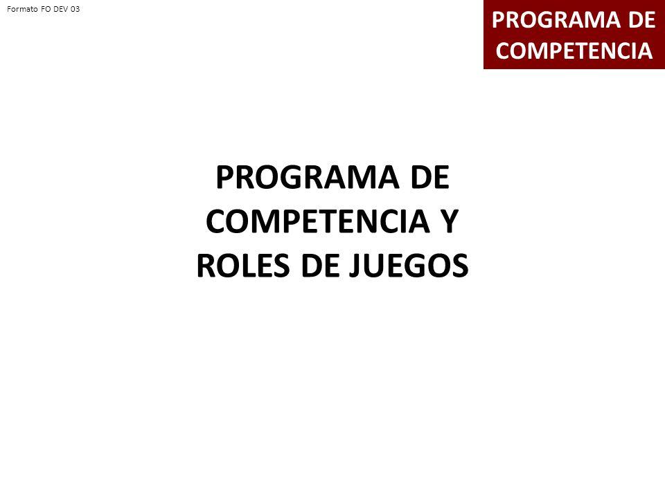 PROGRAMA DE COMPETENCIA Y ROLES DE JUEGOS PROGRAMA DE COMPETENCIA Formato FO DEV 03