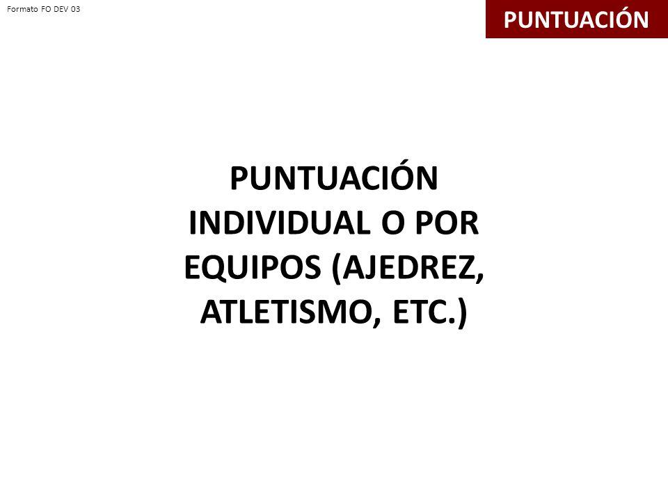 PUNTUACIÓN INDIVIDUAL O POR EQUIPOS (AJEDREZ, ATLETISMO, ETC.) PUNTUACIÓN Formato FO DEV 03