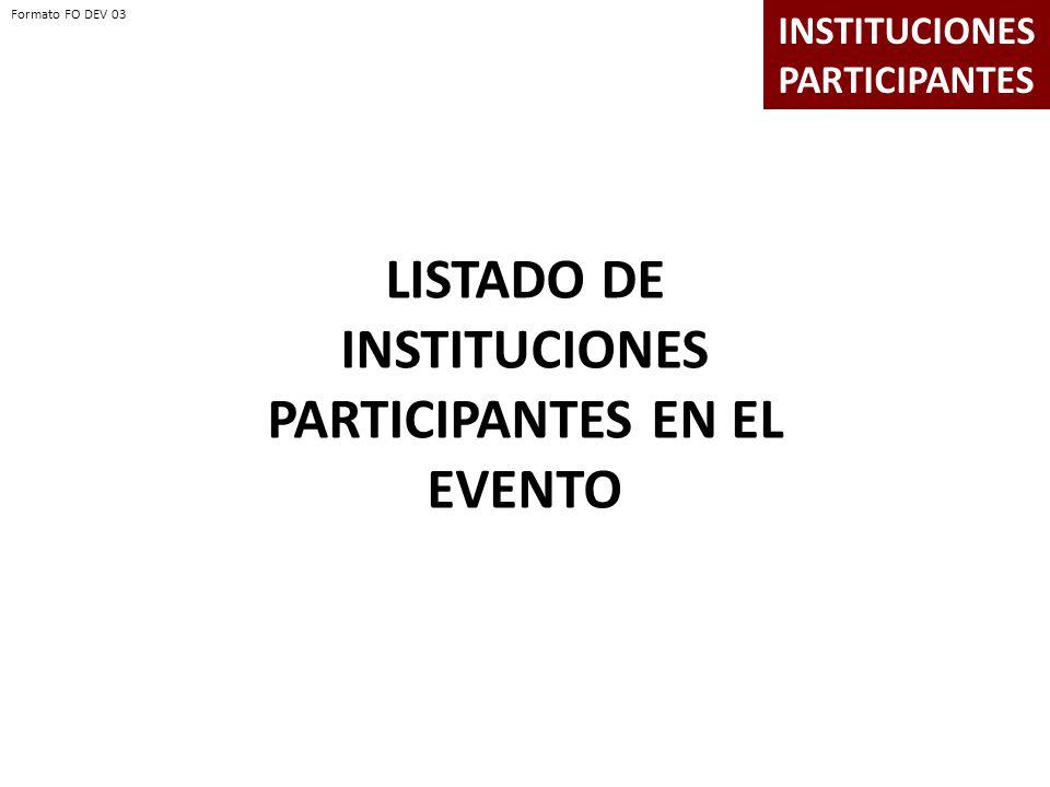 LISTADO DE INSTITUCIONES PARTICIPANTES EN EL EVENTO INSTITUCIONES PARTICIPANTES Formato FO DEV 03