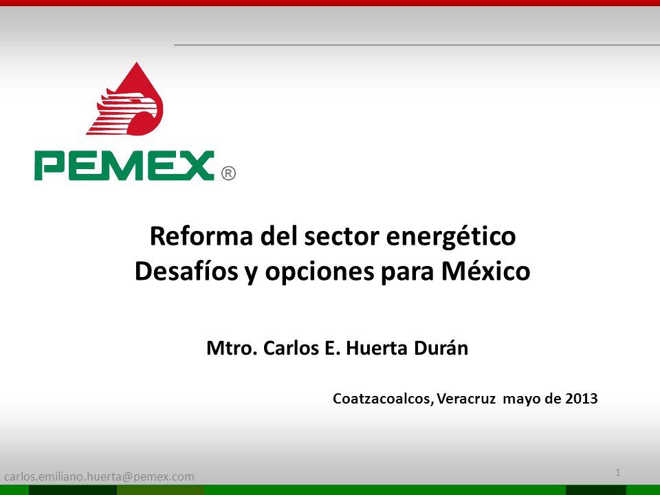 carlos.emiliano.huerta@pemex.com Reforma del sector energético Desafíos y opciones para México Mtro. Carlos E. Huerta Durán Coatzacoalcos, Veracruz ma