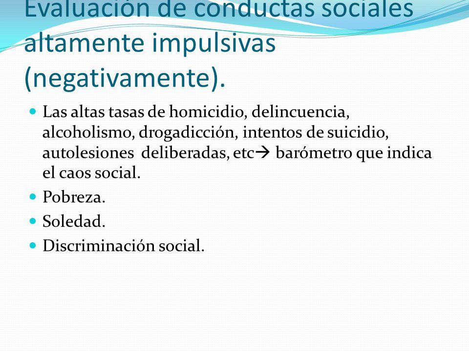 Evaluación de conductas sociales altamente impulsivas (negativamente). Las altas tasas de homicidio, delincuencia, alcoholismo, drogadicción, intentos