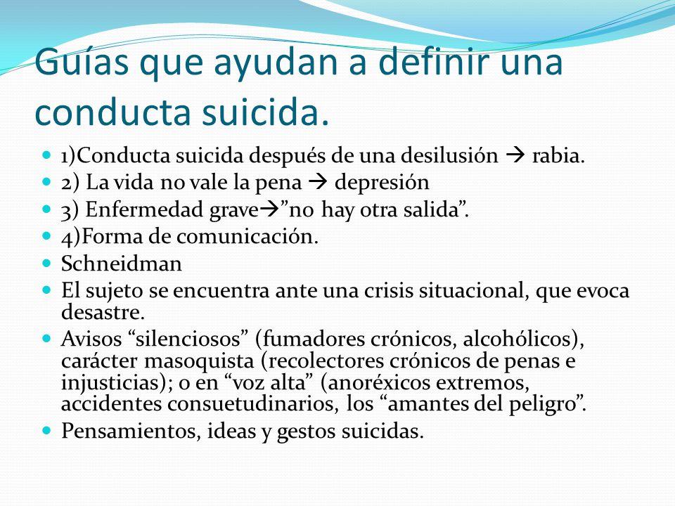 Guías que ayudan a definir una conducta suicida. 1)Conducta suicida después de una desilusión rabia. 2) La vida no vale la pena depresión 3) Enfermeda