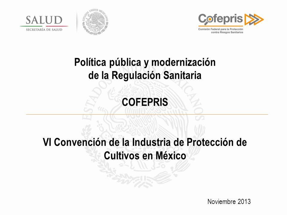 Política pública y modernización de la Regulación Sanitaria COFEPRIS VI Convención de la Industria de Protección de Cultivos en México Noviembre 2013
