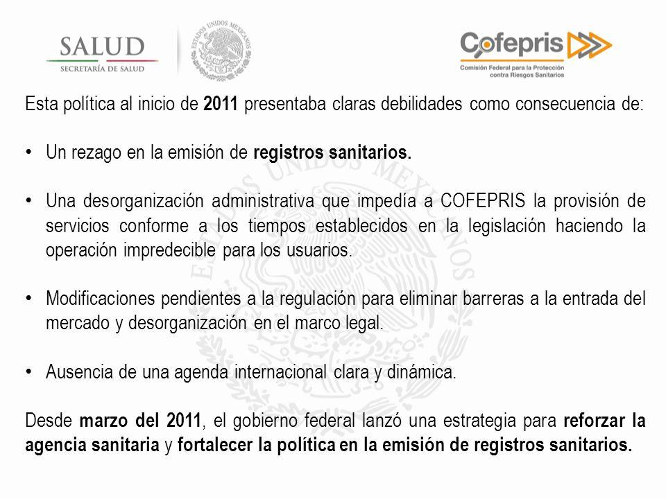 Esta política al inicio de 2011 presentaba claras debilidades como consecuencia de: Un rezago en la emisión de registros sanitarios. Una desorganizaci
