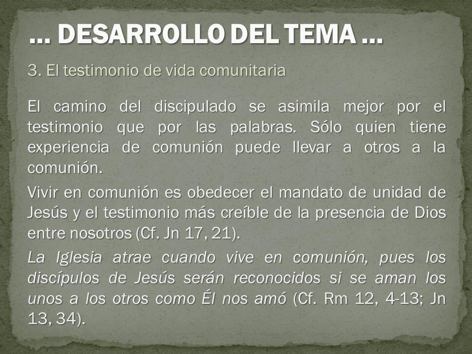 3. El testimonio de vida comunitaria El camino del discipulado se asimila mejor por el testimonio que por las palabras. Sólo quien tiene experiencia d