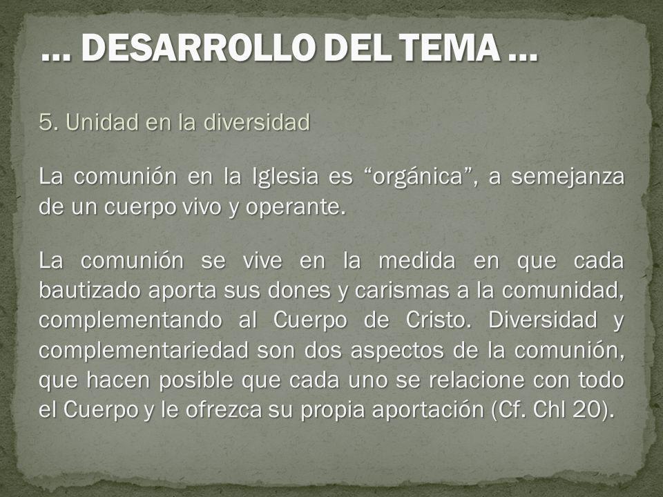 5. Unidad en la diversidad La comunión en la Iglesia es orgánica, a semejanza de un cuerpo vivo y operante. La comunión se vive en la medida en que ca