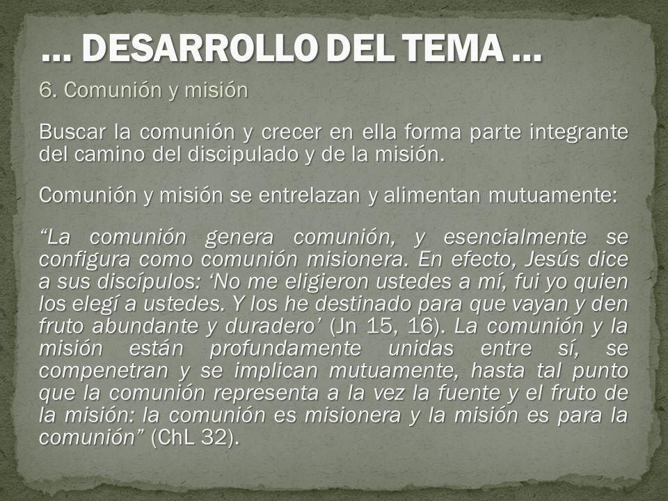 6. Comunión y misión Buscar la comunión y crecer en ella forma parte integrante del camino del discipulado y de la misión. Comunión y misión se entrel
