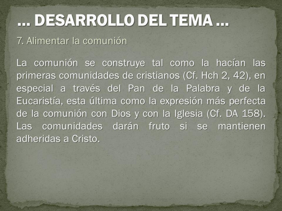 7. Alimentar la comunión La comunión se construye tal como la hacían las primeras comunidades de cristianos (Cf. Hch 2, 42), en especial a través del