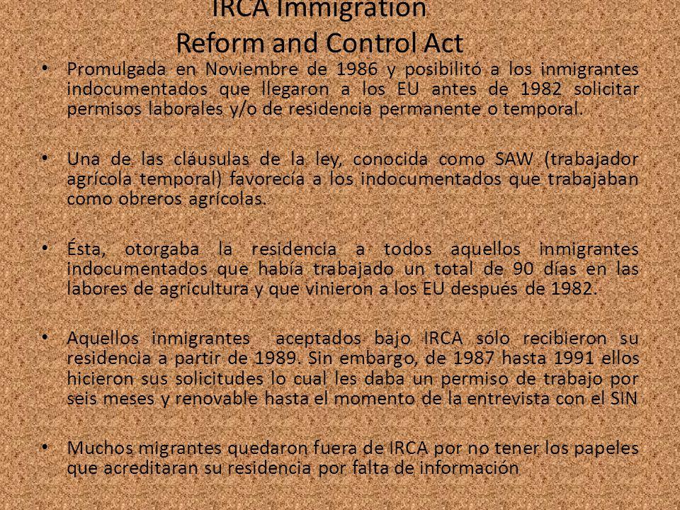 IRCA Immigration Reform and Control Act Promulgada en Noviembre de 1986 y posibilitó a los inmigrantes indocumentados que llegaron a los EU antes de 1