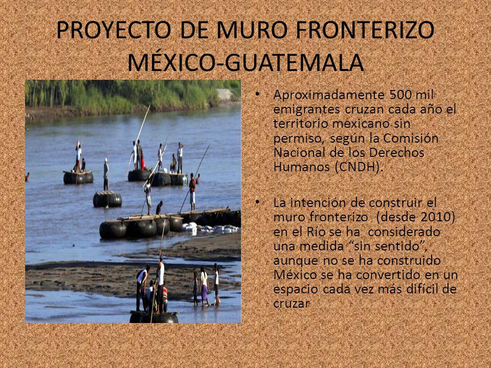 PROYECTO DE MURO FRONTERIZO MÉXICO-GUATEMALA Aproximadamente 500 mil emigrantes cruzan cada año el territorio mexicano sin permiso, según la Comisión