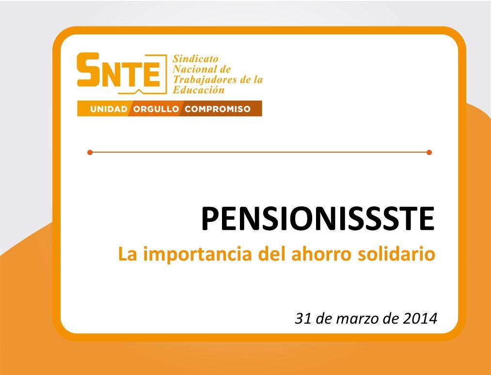 PENSIONISSSTE La importancia del ahorro solidario 31 de marzo de 2014