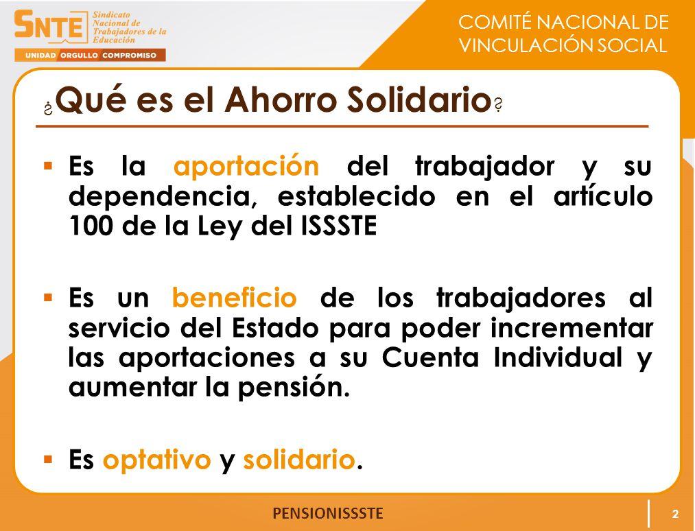 COMITÉ NACIONAL DE VINCULACIÓN SOCIAL PENSIONISSSTE ¿ Qué es el Ahorro Solidario ? Es la aportación del trabajador y su dependencia, establecido en el