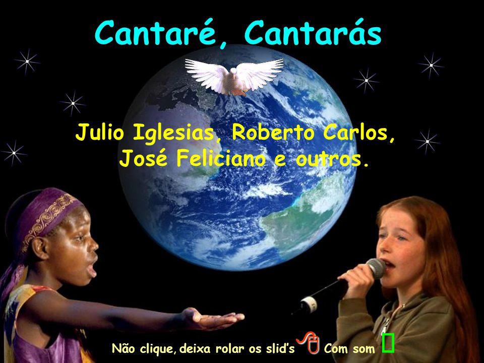 Cantaré, Cantarás Julio Iglesias, Roberto Carlos, José Feliciano e outros.