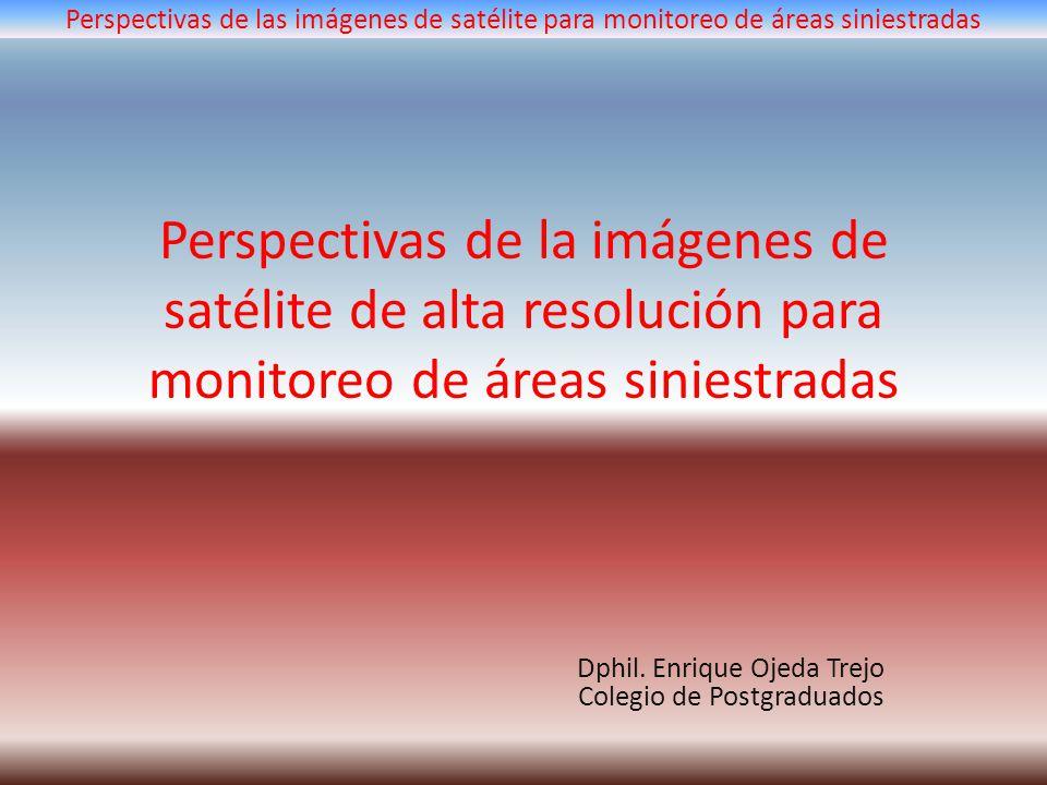 Perspectivas de la imágenes de satélite de alta resolución para monitoreo de áreas siniestradas Dphil. Enrique Ojeda Trejo Colegio de Postgraduados Pe