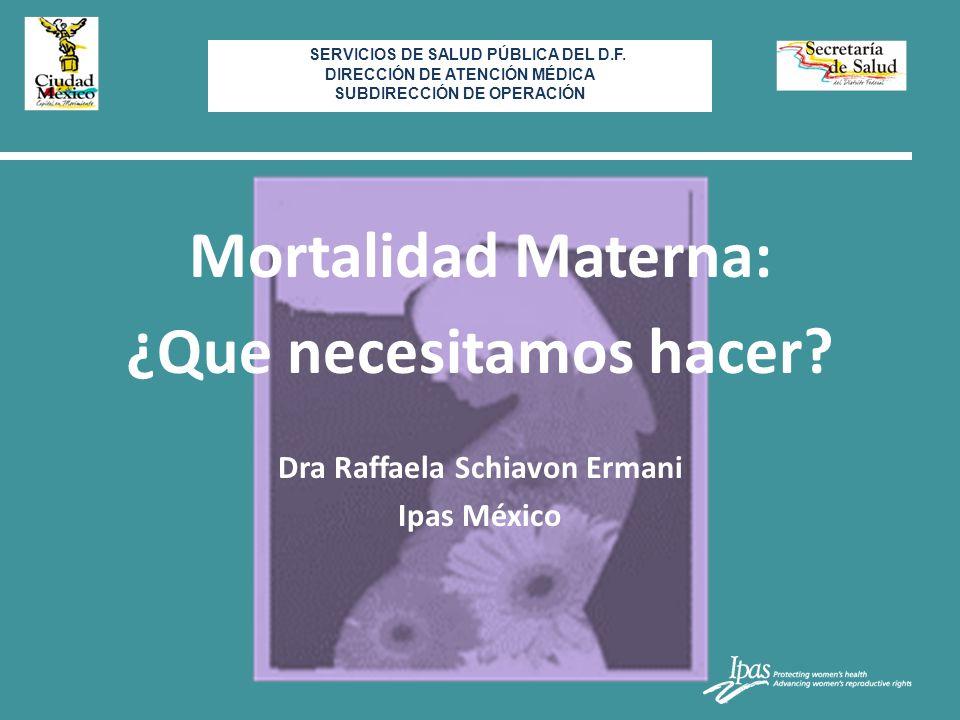 Mortalidad Materna: ¿Que necesitamos hacer? Dra Raffaela Schiavon Ermani Ipas México SE SERVICIOS DE SALUD PÚBLICA DEL D.F. DIRECCIÓN DE ATENCIÓN MÉDI