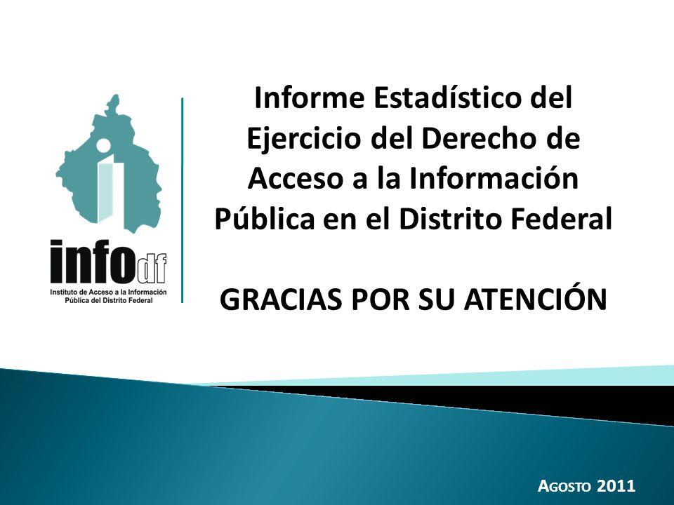 Informe Estadístico del Ejercicio del Derecho de Acceso a la Información Pública en el Distrito Federal GRACIAS POR SU ATENCIÓN A GOSTO 2011