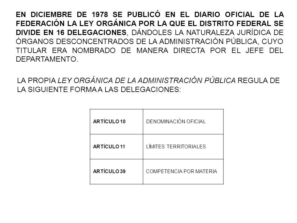 EN DICIEMBRE DE 1978 SE PUBLICÓ EN EL DIARIO OFICIAL DE LA FEDERACIÓN LA LEY ORGÁNICA POR LA QUE EL DISTRITO FEDERAL SE DIVIDE EN 16 DELEGACIONES, DÁNDOLES LA NATURALEZA JURÍDICA DE ÓRGANOS DESCONCENTRADOS DE LA ADMINISTRACIÓN PÚBLICA, CUYO TITULAR ERA NOMBRADO DE MANERA DIRECTA POR EL JEFE DEL DEPARTAMENTO.