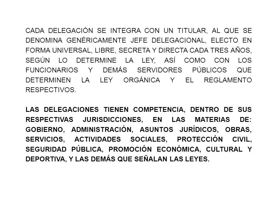 CADA DELEGACIÓN SE INTEGRA CON UN TITULAR, AL QUE SE DENOMINA GENÉRICAMENTE JEFE DELEGACIONAL, ELECTO EN FORMA UNIVERSAL, LIBRE, SECRETA Y DIRECTA CADA TRES AÑOS, SEGÚN LO DETERMINE LA LEY, ASÍ COMO CON LOS FUNCIONARIOS Y DEMÁS SERVIDORES PÚBLICOS QUE DETERMINEN LA LEY ORGÁNICA Y EL REGLAMENTO RESPECTIVOS.
