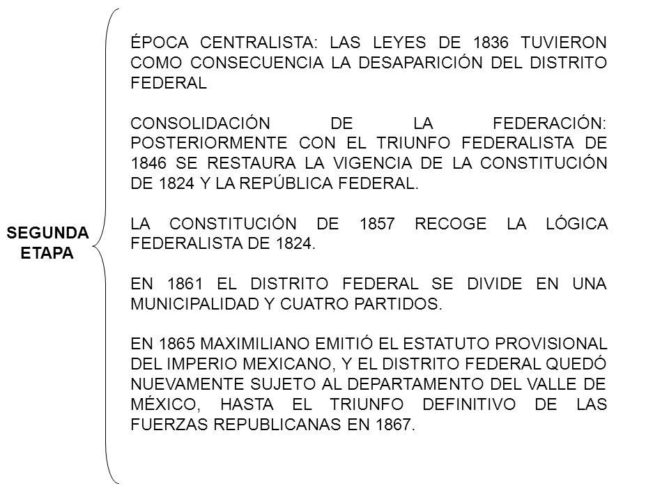 SEGUNDA ETAPA ÉPOCA CENTRALISTA: LAS LEYES DE 1836 TUVIERON COMO CONSECUENCIA LA DESAPARICIÓN DEL DISTRITO FEDERAL CONSOLIDACIÓN DE LA FEDERACIÓN: POSTERIORMENTE CON EL TRIUNFO FEDERALISTA DE 1846 SE RESTAURA LA VIGENCIA DE LA CONSTITUCIÓN DE 1824 Y LA REPÚBLICA FEDERAL.