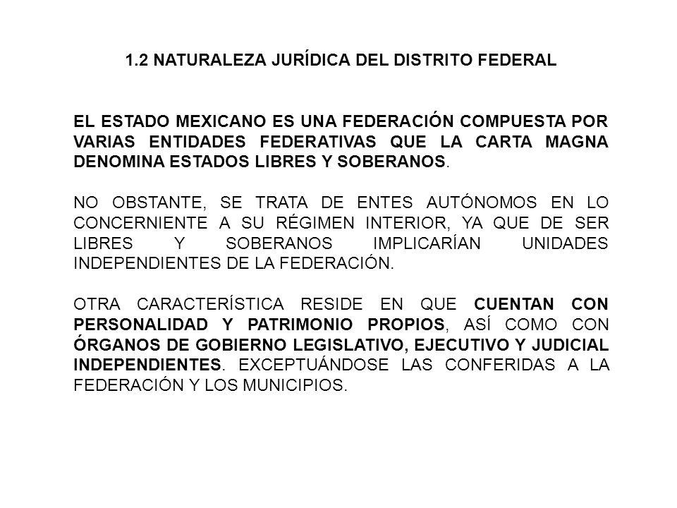 1.2 NATURALEZA JURÍDICA DEL DISTRITO FEDERAL EL ESTADO MEXICANO ES UNA FEDERACIÓN COMPUESTA POR VARIAS ENTIDADES FEDERATIVAS QUE LA CARTA MAGNA DENOMINA ESTADOS LIBRES Y SOBERANOS.