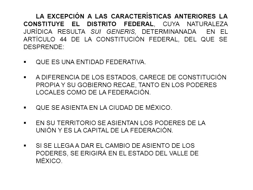 LA EXCEPCIÓN A LAS CARACTERÍSTICAS ANTERIORES LA CONSTITUYE EL DISTRITO FEDERAL, CUYA NATURALEZA JURÍDICA RESULTA SUI GENERIS, DETERMINANADA EN EL ARTÍCULO 44 DE LA CONSTITUCIÓN FEDERAL, DEL QUE SE DESPRENDE: QUE ES UNA ENTIDAD FEDERATIVA.
