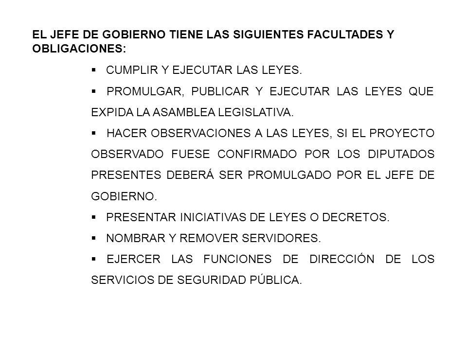 EL JEFE DE GOBIERNO TIENE LAS SIGUIENTES FACULTADES Y OBLIGACIONES: CUMPLIR Y EJECUTAR LAS LEYES. PROMULGAR, PUBLICAR Y EJECUTAR LAS LEYES QUE EXPIDA