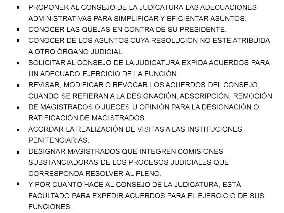 PROPONER AL CONSEJO DE LA JUDICATURA LAS ADECUACIONES ADMINISTRATIVAS PARA SIMPLIFICAR Y EFICIENTAR ASUNTOS. CONOCER LAS QUEJAS EN CONTRA DE SU PRESID