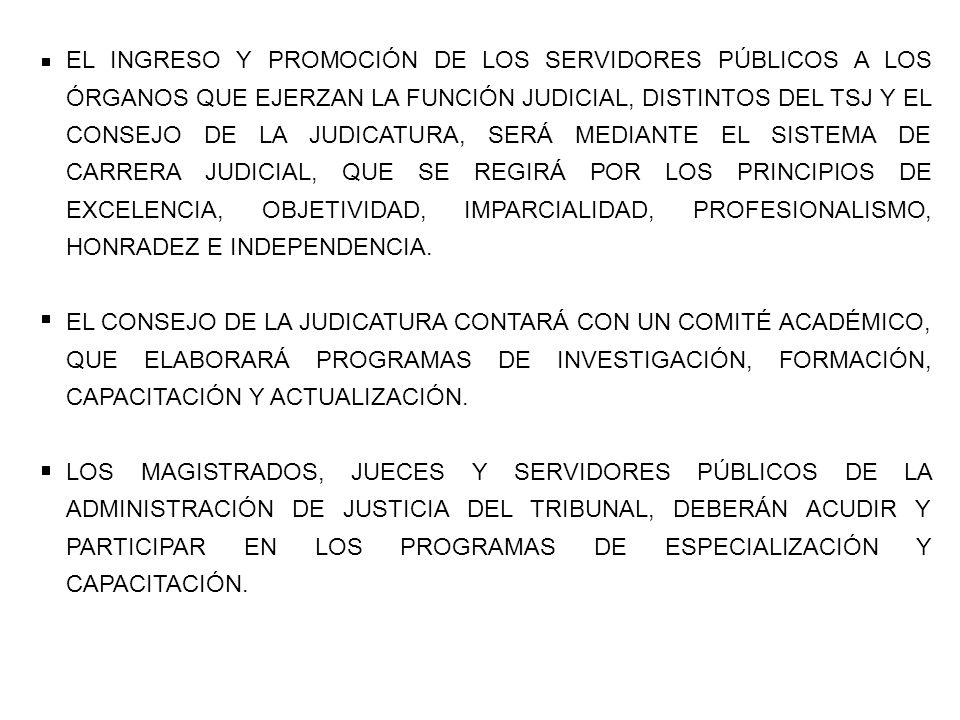 EL INGRESO Y PROMOCIÓN DE LOS SERVIDORES PÚBLICOS A LOS ÓRGANOS QUE EJERZAN LA FUNCIÓN JUDICIAL, DISTINTOS DEL TSJ Y EL CONSEJO DE LA JUDICATURA, SERÁ MEDIANTE EL SISTEMA DE CARRERA JUDICIAL, QUE SE REGIRÁ POR LOS PRINCIPIOS DE EXCELENCIA, OBJETIVIDAD, IMPARCIALIDAD, PROFESIONALISMO, HONRADEZ E INDEPENDENCIA.