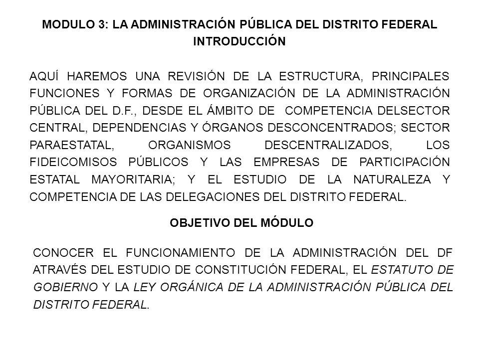 MODULO 3: LA ADMINISTRACIÓN PÚBLICA DEL DISTRITO FEDERAL INTRODUCCIÓN AQUÍ HAREMOS UNA REVISIÓN DE LA ESTRUCTURA, PRINCIPALES FUNCIONES Y FORMAS DE ORGANIZACIÓN DE LA ADMINISTRACIÓN PÚBLICA DEL D.F., DESDE EL ÁMBITO DE COMPETENCIA DELSECTOR CENTRAL, DEPENDENCIAS Y ÓRGANOS DESCONCENTRADOS; SECTOR PARAESTATAL, ORGANISMOS DESCENTRALIZADOS, LOS FIDEICOMISOS PÚBLICOS Y LAS EMPRESAS DE PARTICIPACIÓN ESTATAL MAYORITARIA; Y EL ESTUDIO DE LA NATURALEZA Y COMPETENCIA DE LAS DELEGACIONES DEL DISTRITO FEDERAL.