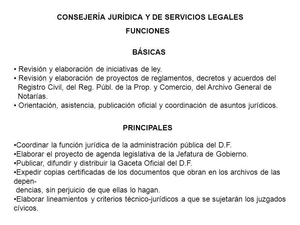 CONSEJERÍA JURÍDICA Y DE SERVICIOS LEGALES FUNCIONES BÁSICAS PRINCIPALES Revisión y elaboración de iniciativas de ley. Revisión y elaboración de proye
