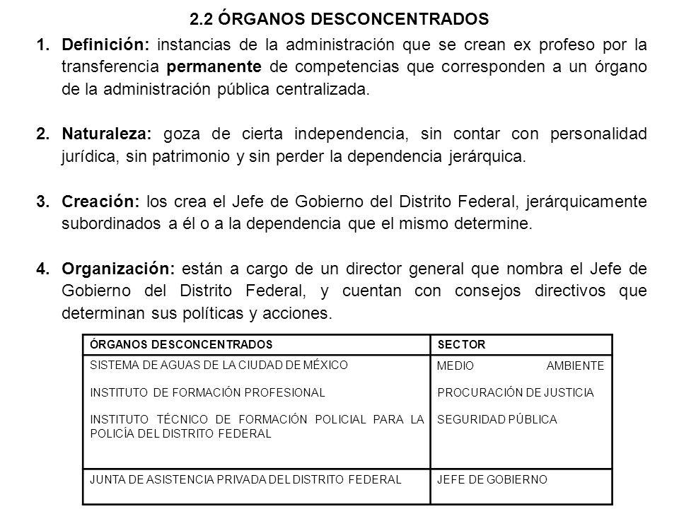 2.2 ÓRGANOS DESCONCENTRADOS 1.Definición: instancias de la administración que se crean ex profeso por la transferencia permanente de competencias que corresponden a un órgano de la administración pública centralizada.