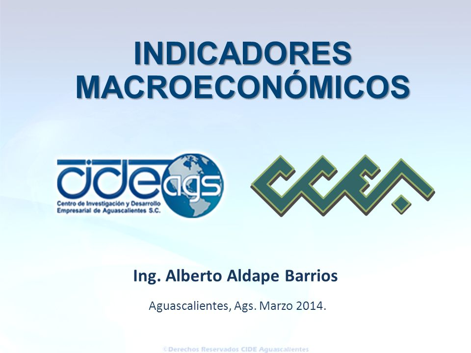 Aguascalientes, Ags. Marzo 2014. Ing. Alberto Aldape Barrios INDICADORES INDICADORESMACROECONÓMICOS