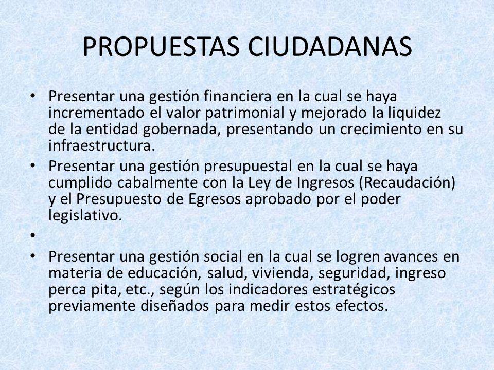 PROPUESTAS CIUDADANAS Presentar una gestión financiera en la cual se haya incrementado el valor patrimonial y mejorado la liquidez de la entidad gobernada, presentando un crecimiento en su infraestructura.