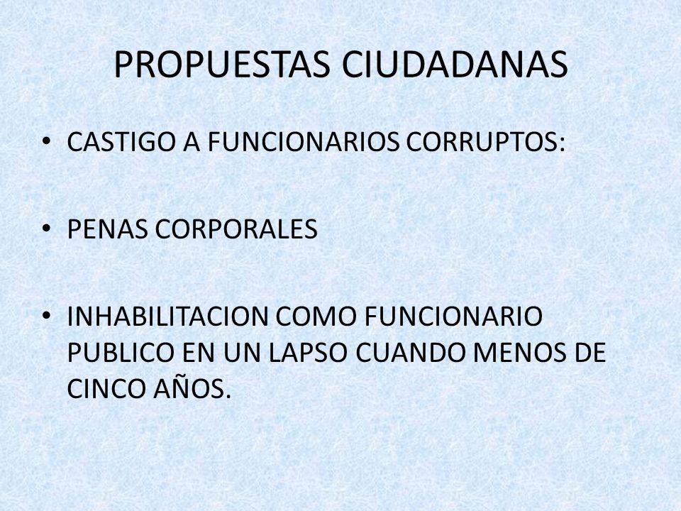 PROPUESTAS CIUDADANAS CASTIGO A FUNCIONARIOS CORRUPTOS: PENAS CORPORALES INHABILITACION COMO FUNCIONARIO PUBLICO EN UN LAPSO CUANDO MENOS DE CINCO AÑOS.