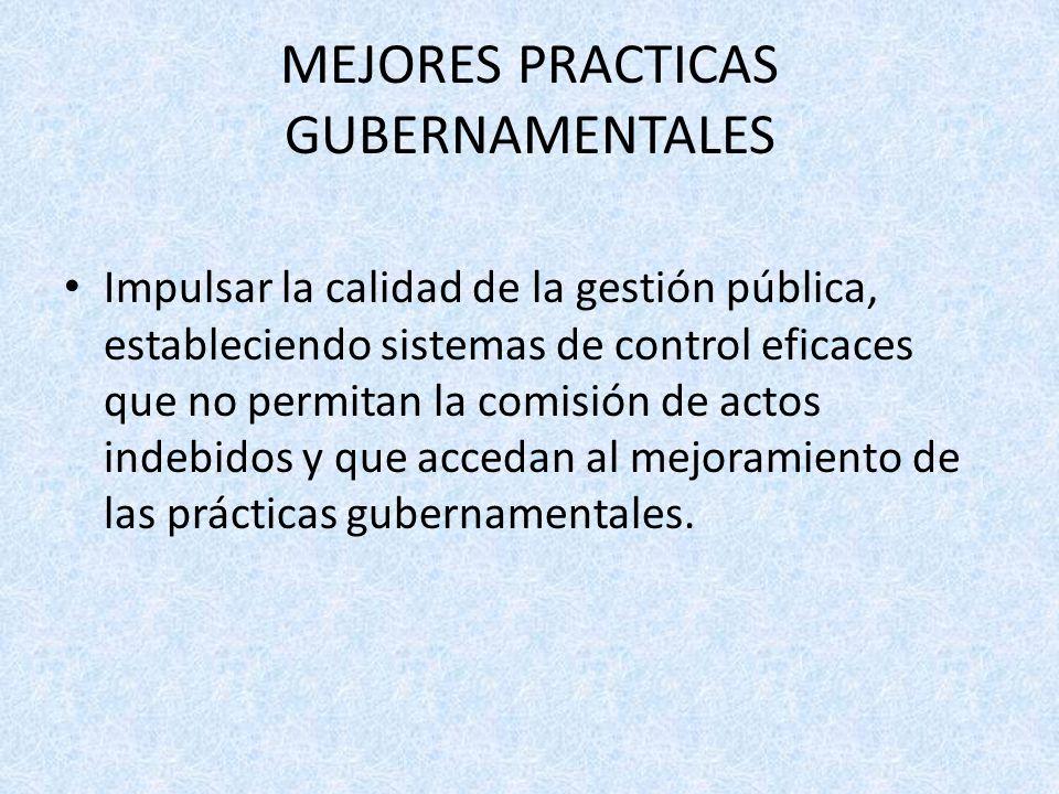 MEJORES PRACTICAS GUBERNAMENTALES Impulsar la calidad de la gestión pública, estableciendo sistemas de control eficaces que no permitan la comisión de actos indebidos y que accedan al mejoramiento de las prácticas gubernamentales.