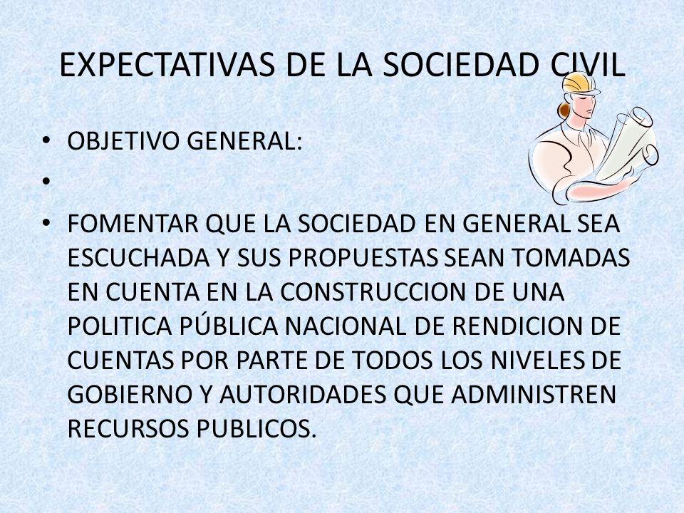 EXPECTATIVAS DE LA SOCIEDAD CIVIL OBJETIVO GENERAL: FOMENTAR QUE LA SOCIEDAD EN GENERAL SEA ESCUCHADA Y SUS PROPUESTAS SEAN TOMADAS EN CUENTA EN LA CONSTRUCCION DE UNA POLITICA PÚBLICA NACIONAL DE RENDICION DE CUENTAS POR PARTE DE TODOS LOS NIVELES DE GOBIERNO Y AUTORIDADES QUE ADMINISTREN RECURSOS PUBLICOS.