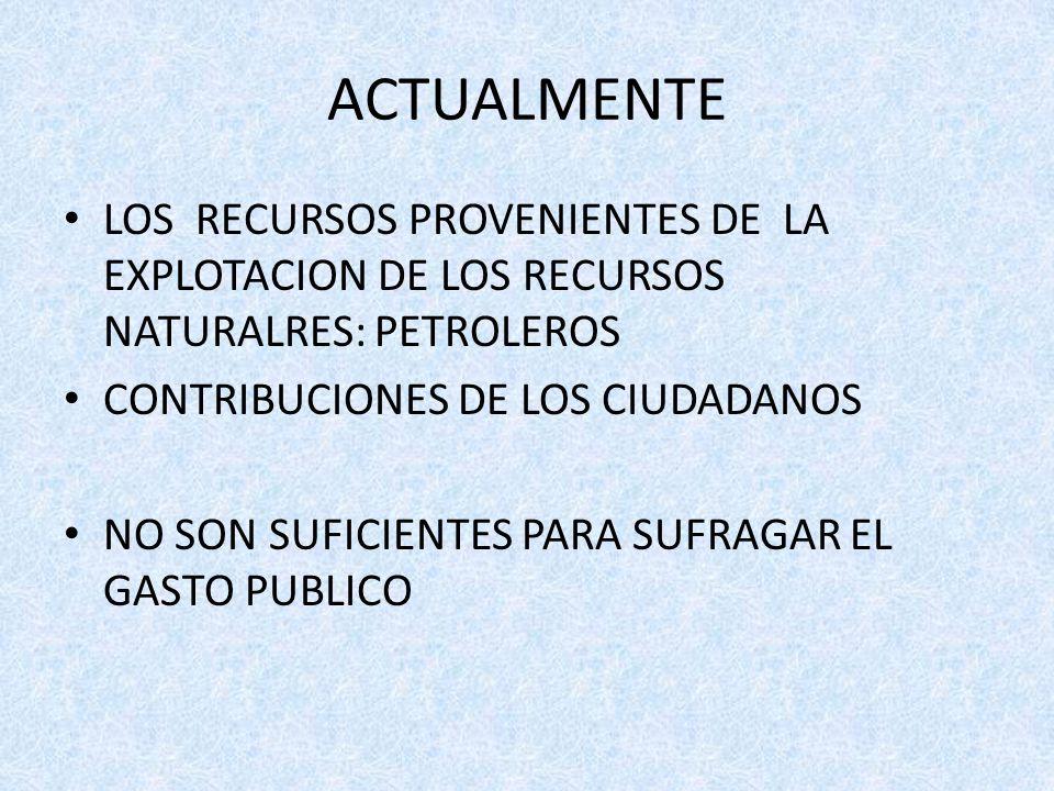 ACTUALMENTE LOS RECURSOS PROVENIENTES DE LA EXPLOTACION DE LOS RECURSOS NATURALRES: PETROLEROS CONTRIBUCIONES DE LOS CIUDADANOS NO SON SUFICIENTES PARA SUFRAGAR EL GASTO PUBLICO