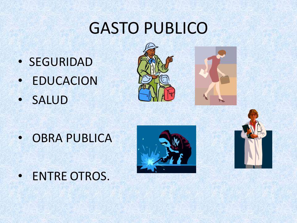 GASTO PUBLICO SEGURIDAD EDUCACION SALUD OBRA PUBLICA ENTRE OTROS.