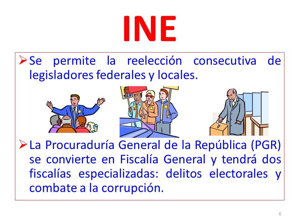 INE Se permite la reelección consecutiva de legisladores federales y locales. La Procuraduría General de la República (PGR) se convierte en Fiscalía G