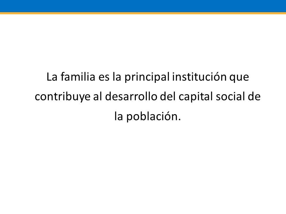 La familia es la principal institución que contribuye al desarrollo del capital social de la población.