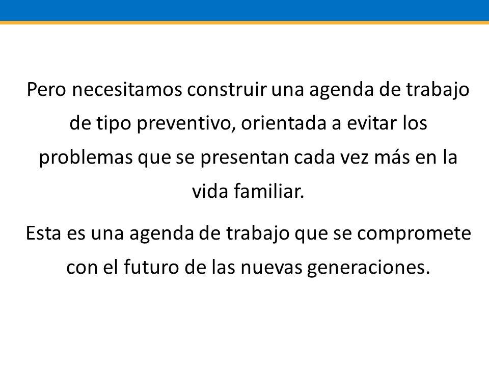 Pero necesitamos construir una agenda de trabajo de tipo preventivo, orientada a evitar los problemas que se presentan cada vez más en la vida familiar.