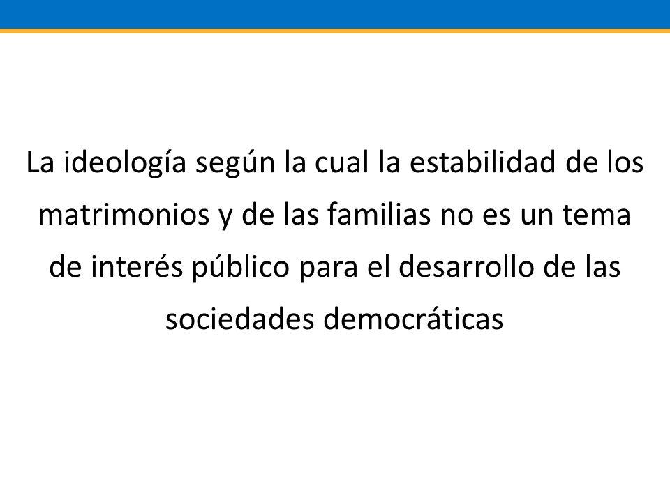 La ideología según la cual la estabilidad de los matrimonios y de las familias no es un tema de interés público para el desarrollo de las sociedades democráticas